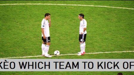 Kèo which team to kick off là gì? Hướng dẫn cách chơi kèo giao bóng trước