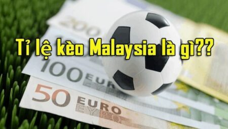 Tỷ lệ kèo Malaysia – cách tính và mẹo soi kèo Mã Lai cực chuẩn