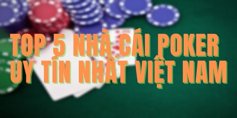 Top 5 Nhà Cái Chơi Poker Dễ Ăn Nhất Mà Bạn Chưa Biết
